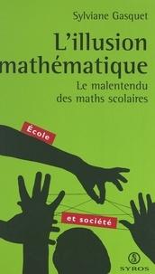 Sylviane Gasquet et  Collectif - L'illusion mathématique - Le malentendu des maths scolaires.