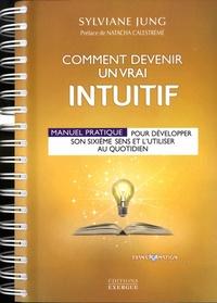 Sylviane Jung - Comment devenir un vrai intuitif - Manuel pratique pour développer son sixième sens et l'utiliser au quotidien.