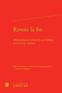 Sylviane Robardey-Eppstein et Florence Naugrette - Revoir la fin - Dénouements remaniés au théâtre (XVIIIe-XIXe siècles).