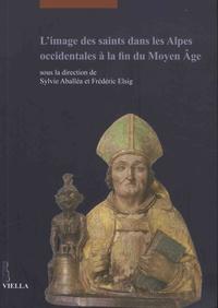 Sylvie Aballéa et Frédéric Elsig - L'image des saints dans les Alpes occidentales à la fin du Moyen Age - Actes du colloque international tenu au Musée d'art et d'histoire de Genève (17-18 juin 2013).
