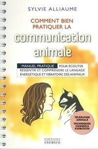 Sylvie Alliaume - Comment bien pratiquer la communication animale ? - Manuel pratique pour écouter, ressentir et comprendre le langage énergétique et vibratoire des animaux.