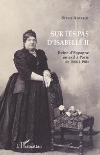 Sylvie Ancelot - Sur les pas d'Isabelle II - Reine d'Espagne en exil à Paris de 1868 à 1904.