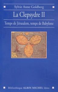Sylvie-Anne Goldberg - La clepsydre - Volume 2, Temps de Jérusalem, temps de Babylone.