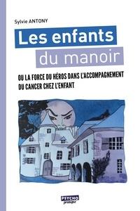 Sylvie Antony - Les enfants du manoir - Ou la force du héros dans l'accompagnement du cancer chez l'enfant.