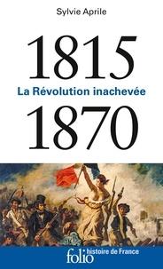 Sylvie Aprile - 1815-1870 - La révolution inachevée.