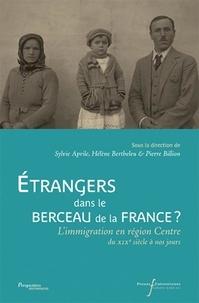 Sylvie Aprile et Hélène Bertheleu - EtrangersdansleberceaudelaFrance? - L'immigrationenrégionCentredu XIXe siècle à nos jours.