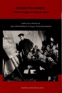 Sylvie Archaimbault et Sergueï Tchougounnikov - Evgenij Polivanov (1891-1938) - Penser le langage au temps de Staline.