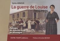 Sylvie Arnoux - La guerre de Louise (1914-1921) - Parcours de déportés civils en Allemagne.