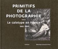 Sylvie Aubenas et Paul-Louis Roubert - Primitifs de la photographie - Le calotype en France 1843-1860.