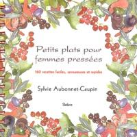 Sylvie Aubonnet-Caupin - Petits plats pour femmes pressées - 160 recettes faciles, savoureuses et rapides.