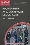 Sylvie Ayral et Yves Raibaud - Pour en finir avec la fabrique des garçons - Volume 1, A l'école.