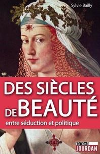 Sylvie Bailly - Des siècles de beauté - Entre séduction et politique.