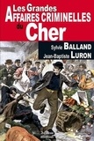 Sylvie Balland et Jean-Baptiste Luron - Les grandes affaires criminelles du Cher.