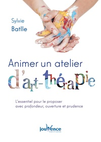 Sylvie Batlle - Animer un atelier d'art-thérapie - L'essentiel pour la pratiquer avec profondeur, ouverture et prudence.