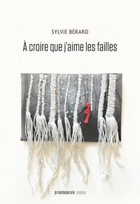 Sylvie Bérard - À croire que j'aime les failles.