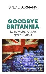Sylvie Bermann - Goodbye Britannia - Le Royaume-Uni au défi du Brexit.
