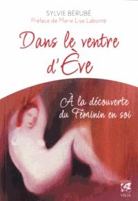 Sylvie Bérubé - Dans le ventre d'Eve - A la découverte du Féminin en soi.