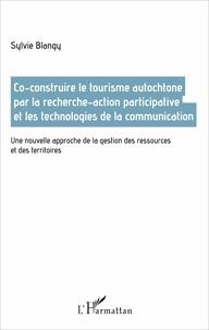 Sylvie Blangy - Co-construire le tourisme autochtone par la recherche-action participative et les technologies de la communication - Une nouvelle approche de la gestion des ressources et des territoires.