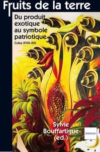 Sylvie Bouffartigue - Fruits de la Terre - Du produit exotique au symbole patriotique, Cuba XVIIIe-XXIe.