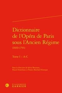 Sylvie Bouissou - Dictionnaire de l'Opéra de Paris sous l'Ancien Régime (1669-1791) - Tome 1, - A-C.