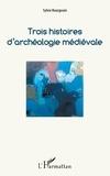 Sylvie Bourgouin - Trois histoires d'archéologie médiévale.