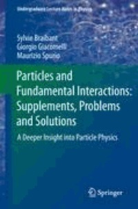 Sylvie Braibant et Giorgio Giacomelli - Particles and Fundamental Interactions: Supplements, Problems and Solutions - A Deeper Insight into Particle Physics.