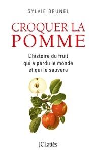 Sylvie Brunel - Croquer la pomme - L'histoire du fruit qui a perdu le monde et qui le sauvera.