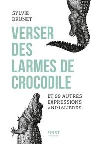 Sylvie Brunet - Verser des larmes de crocodile et 99 autres expressions animalières.