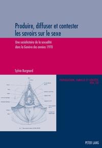 Sylvie Burgnard - Produire, diffuser et contester les savoirs sur  le sexe - Une sociohistoire de la sexualité dans la Genève des annees 1970.