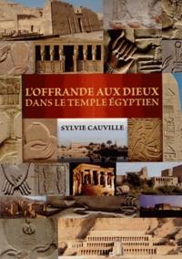 Sylvie Cauville - L'Offrande aux dieux dans le temple égyptien.