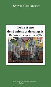 Sylvie Christofle - Tourisme de réunions et de congrès - Mutations, enjeux et défis.