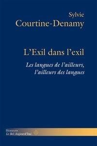 Sylvie Courtine-Denamy - L'Exil dans l'exil - Les langues d'ailleurs, l'ailleurs des langues.