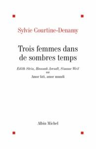 Sylvie Courtine-Denamy et Sylvie Courtine-Denamy - Trois femmes dans de sombres temps - Edith Stein, Hannah Arendt, Simone Weil ou Amor fati, Amor mundi.