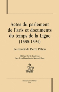 Sylvie Daubresse - Actes du parlement de Paris et documents du temps de la Ligue (1588-1594) - Le recueil de Pierre Pithou.