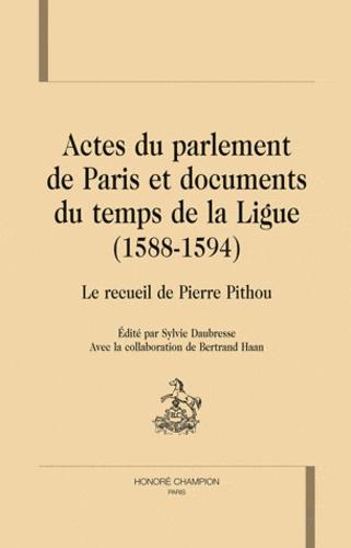 Sylvie Daubresse - Actes du parlement de Paris et documents du temps de la Ligue (1588-1594) - Le recueil de Pierre Pithou.