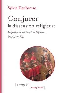 Conjurer la dissension religieuse- La justice du roi face à la Réforme (1555-1563) - Sylvie Daubresse |