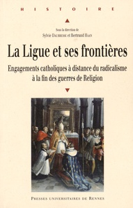 Sylvie Daubresse et Bertrand Haan - La Ligue et ses frontières - Engagements catholiques à distance du radicalisme à la fin des guerres de Religion.