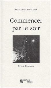 Sylvie Derumier et Françoise Lison-Leroy - Commencer par le soir.