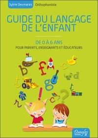 Sylvie Desmarais - Guide du langage de l'enfant de 0 à 6 ans - Toutes les connaissances pour comprendre le cheminement de votre enfant et le stimuler.