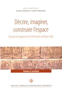 Sylvie Dhennin et Claire Somaglino - Décrire, imaginer, construire l'espace - Toponymie égyptienne de l'Antiquité au Moyen Age.