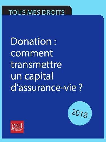 Sylvie Dibos-Lacroux - Donation : comment transmettre un capital d'assurance-vie ? 2018.