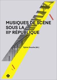 Sylvie Douche - Musiques de scène sous la IIIe République.