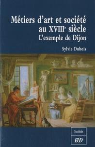 Sylvie Dubois - Métiers d'art et société au XVIIIe siècle - L'exemple de Dijon.