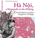 Sylvie Fanchette - Hà Nội, a Metropolis in the Making - The Breakdown in Urban Integration of Villages.
