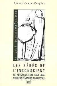 Sylvie Faure-Pragier - Les bébés de l'inconscient - Le psychanalyste face aux stérilités féminines aujourd'hui.