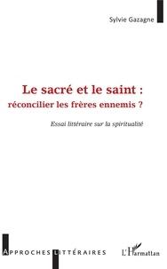 Sylvie Gazagne - Le sacré et le saint : réconcilier les frères ennemis ? - Essai littéraire sur la spiritualité.