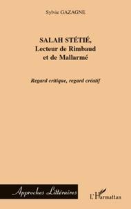 Sylvie Gazagne - Salah Stétié, lecteur de Rimbaud et de Mallarmé - Regard critique, regard créatif.