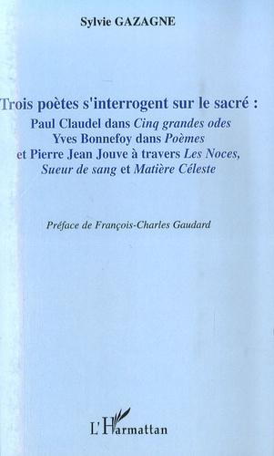 Sylvie Gazagne - Trois poètes s'interrogent sur le sacré - Paul Claudel dans Cinq grandes odes, Yves bonnefoy dans Poèmes et Pierre Jean Jouve à travers Les noces, Sueur de sang et Matière céleste.