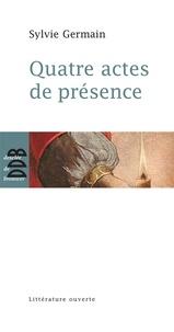 Sylvie Germain - Quatre actes de présence.