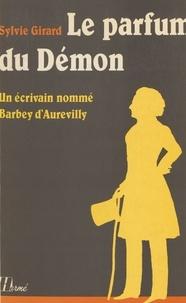 Sylvie Girard - Le Parfum du démon - Un écrivain nommé Barbey d'Aurevilly.